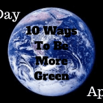 10 Ways To Be More Green {Celebrate Earth Day}