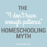 "The ""I Don't Have Enough Patience"" Homeschooling Myth"