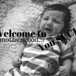 Welcome to Motherhood…You Suck.