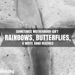 Sometimes Motherhood Isn't Rainbows, Butterflies, & White Sand Beaches