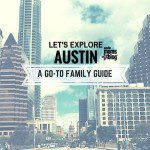 LET'S EXPLORE AUSTIN: A GO-TO FAMILY GUIDE