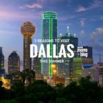5 Reasons to Visit Dallas This Summer