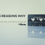 13 Reasons Why: Our Kids are Watching and So Are We