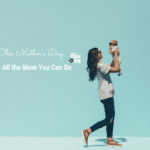 This Mother's Day, Be All the Mom You Can Be