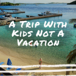 Let's Be Serious, It's A Trip With Kids Not A Vacation