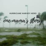 Hurricane Harvey Hero – One Mama's Story