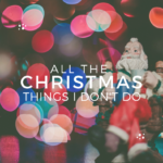 All the (Christmas) Things I Don't Do