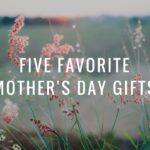 Five Favorite Mother's Day Gifts