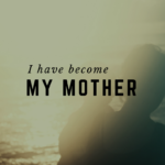 I Have Become My Mother!
