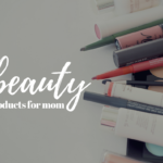 Must Have Beauty Products For Moms