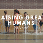Raising Great Humans: Lead By Example