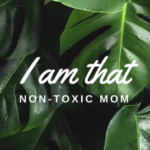 I Am That Non-Toxic Mom.